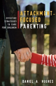 Attachment-Focused Parenting: Effective Strategies to Care for Children ebook by Daniel A. Hughes