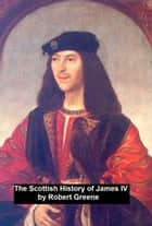 The Scottish History of James IV, ebook by Robert Greene