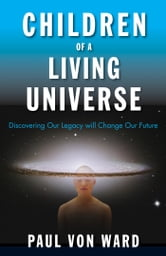 Children of a Living Universe - Discovering Our Legacy Will Change Our Future ebook by Paul Von Ward