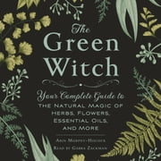 The Green Witch - Your Complete Guide to the Natural Magic of Herbs, Flowers, Essential Oils, and More audiobook by Arin Murphy-Hiscock
