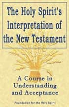 Holy Spirit's Interpretation of the New Testament - A Course in Understanding and Acceptance ebook by Foundation for the Holy Spirit
