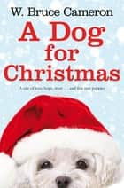 A Dog for Christmas ebook by W. Bruce Cameron