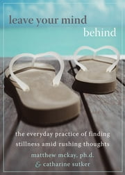 Leave Your Mind Behind - The Everyday Practice of Finding Stillness Amid Rushing Thoughts ebook by Matthew McKay, PhD,Catharine Sutker