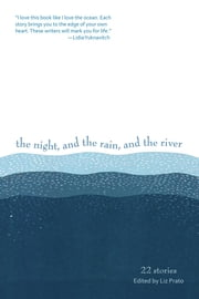 The Night, and the Rain, and the River - 22 Stories ebook by Liz Prato,Clare Carpenter,Scott Sparling,Joanna Rose,Sage Cohen