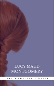Lucy Maud Montgomery - The Complete Fiction ebook by Lucy Maud Montgomery