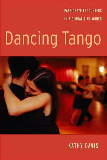 Dancing Tango - Passionate Encounters in a Globalizing World ebook by Kathy Davis