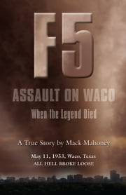 F-5 ASSAULT ON WACO: When the Legend Died ebook by Mack Mahoney
