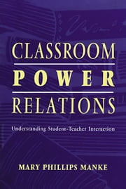 Classroom Power Relations - Understanding Student-teacher Interaction ebook by Mary Manke,Mary Manke