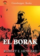 EL BORAK - THE DAUGHTER OF ERLIK KHAN , HAWK OF THE HILLS , BLOOD OF THE GODS , THE COUNTRY OF THE KNIFE [SONS OF THE HAWK] , SON OF THE WHITE WOLF ebook by ROBERT E. HOWARD