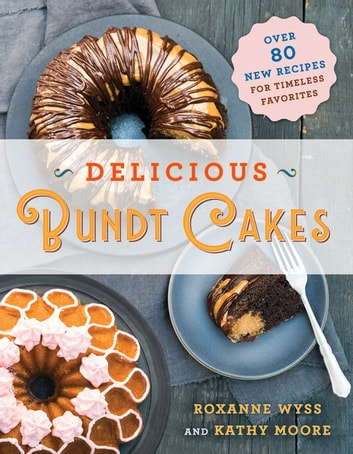 Delicious Bundt Cakes - More Than 100 New Recipes for Timeless Favorites ebook by Roxanne Wyss,Kathy Moore