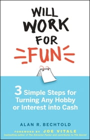Will Work for Fun - Three Simple Steps for Turning Any Hobby or Interest Into Cash ebook by Alan R. Bechtold