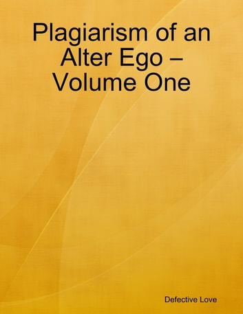 Plagiarism of an Alter Ego – Volume One ebook by Defective Love