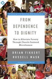 From Dependence to Dignity - How to Alleviate Poverty through Church-Centered Microfinance ebook by Brian Fikkert,Russell Mask,Warren