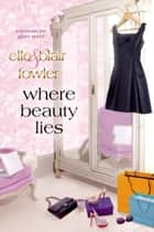 Where Beauty Lies - A Beneath the Glitter Novel ebook by Elle Fowler, Blair Fowler