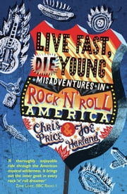 Live Fast Die Young: Misadventures in Rock'n'Roll America ebook by Chris Price,Joe Harland