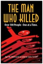 The Man Who Killed 100 People. One at a Time ebook by John Smith