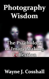 Photography Wisdom: The Psychology of Image Making Collection ebook by Wayne Cosshall