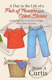A Day in the Life of a Pair of Trousers and Other Stories - 48 Stories for Use in Christian Worship and on Other Occasions ebook by Brian A Curtis
