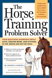 The Horse Training Problem Solver - Your questions answered about gaits, ground work, and attitude, in the arena and on the trail ebook by Cherry Hill,Jessica Jahiel