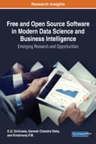 Free and Open Source Software in Modern Data Science and Business Intelligence - Emerging Research and Opportunities eBook by K.G. Srinivasa, Ganesh Chandra Deka, Krishnaraj P.M.