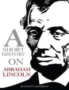 A Short History On Abraham Lincoln ebook by Scott Casterson