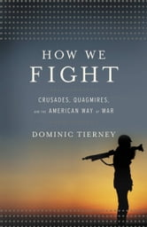 How We Fight - Crusades, Quagmires, and the American Way of War ebook by Dominic Tierney