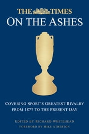 The Times on the Ashes - Covering Sport's Greatest Rivalry from 1880 to the Present Day ebook by Richard Whitehead,Mike Atherton