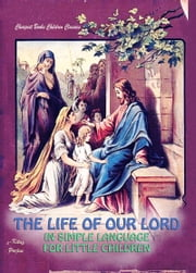 The Life of Our Lord in Simple Language for Little Children ebook by Anonymous Anonymous