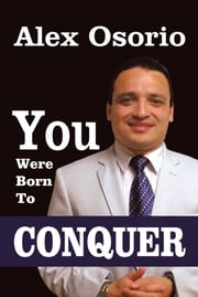 You Were Born To CONQUER ebook by Alex Osorio