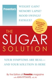 Prevention The Sugar Solution - Weight Gain? Memory Lapses? Mood Swings? Fatigue? Your Symptoms Are Real--And Your Solution is Here ebook by The Editors of Prevention,Ann Fittante
