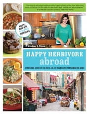 Happy Herbivore Abroad - A Travelogue and Over 135 Fat-Free and Low-Fat Vegan Recipes from Around the World ebook by Lindsay S. Nixon