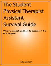 The Student Physical Therapist Assistant Survival Guide - What to expect, and how to succeed in the PTA program ebook by Trey Johnson