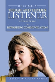 BECOME A TOUGH AND TENDER LISTENER - A User's Guide to REWARDING COMMUNICATION ebook by Shirley Brackett Mathey