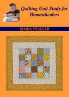 Quilting Unit Study for Homeschoolers ebook by Maria Peagler