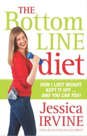 The Bottom Line Diet - How I lost weight, kept it off ... and you can too! ebook by Jessica Irvine