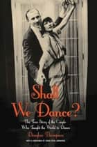 Shall We Dance? - The True Story of the Couple Who Taught The World to Dance ebook by Douglas Thompson