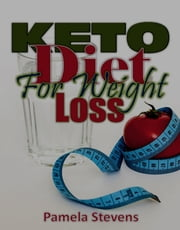 Keto Diet for Weight Loss: With the Best Keto Diet for Beginners on Keto Diet Plan! ebook by Pamela Stevens