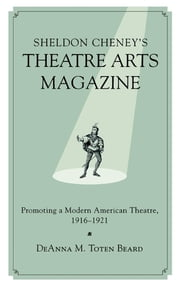 Sheldon Cheney's Theatre Arts Magazine - Promoting a Modern American Theatre, 1916-1921 ebook by DeAnna M. Toten Beard