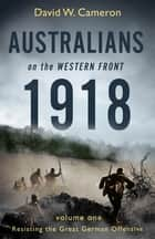 Australians on the Western Front 1918 Volume I - Resisting the Great German Offensive ebook by David W. Cameron