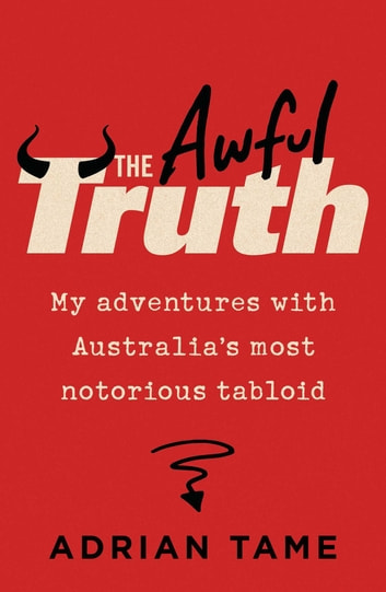 The Awful Truth - My adventures with Australia's most notorious tabloid ebook by Adrian Tame