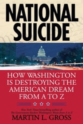 National Suicide - How Washington Is Destroying the American Dream from A to Z ebook by Martin L. Gross