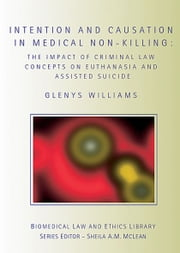 Intention and Causation in Medical Non-Killing - The Impact of Criminal Law Concepts on Euthanasia and Assisted Suicide ebook by Glenys Williams