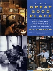 The Great Good Place - Cafes, Coffee Shops, Bookstores, Bars, Hair Salons, and Other Hangouts at the Heart of a Community ebook by Ray Oldenburg Ph.D.