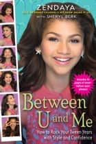 Between U and Me - How to Rock Your Tween Years with Style and Confidence ebook by Zendaya