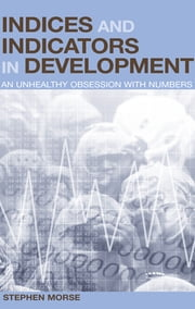 Indices and Indicators in Development - An Unhealthy Obsession with Numbers ebook by Stephen Morse