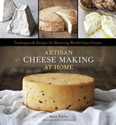 Artisan Cheese Making at Home - Techniques and Recipes for Mastering World-Class Cheese ebook by Mary Karlin