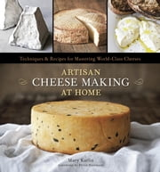 Artisan Cheese Making at Home - Techniques and Recipes for Mastering World-Class Cheese ebook by Mary Karlin,Ed Anderson