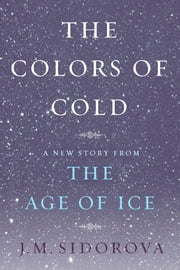 The Colors of Cold - A New Story from The Age of Ice ebook by J. M. Sidorova