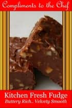 Kitchen Fresh Fudge: Buttery Rich, Velvety Smooth ebook by Compliments to the Chef