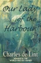 Our Lady of the Harbour ebook by Charles de Lint